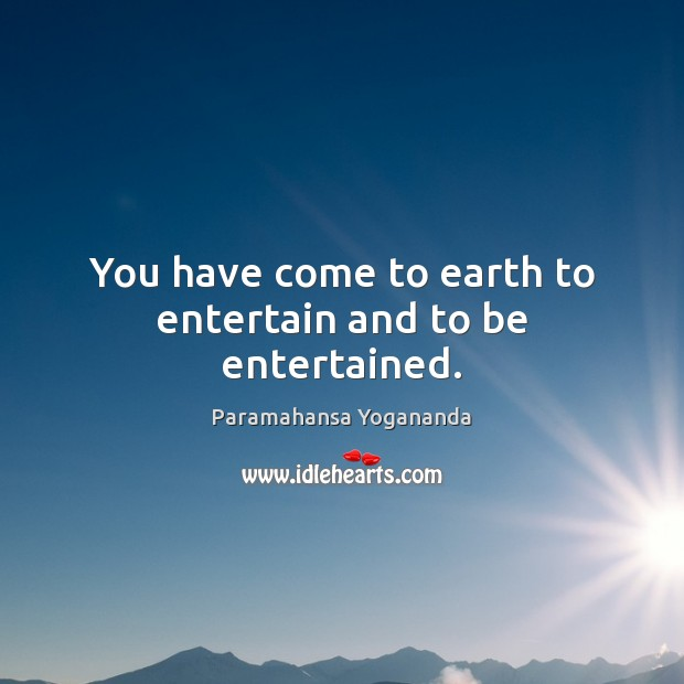 You have come to earth to entertain and to be entertained. Image