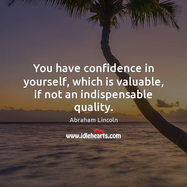 You have confidence in yourself, which is valuable, if not an indispensable quality. Image