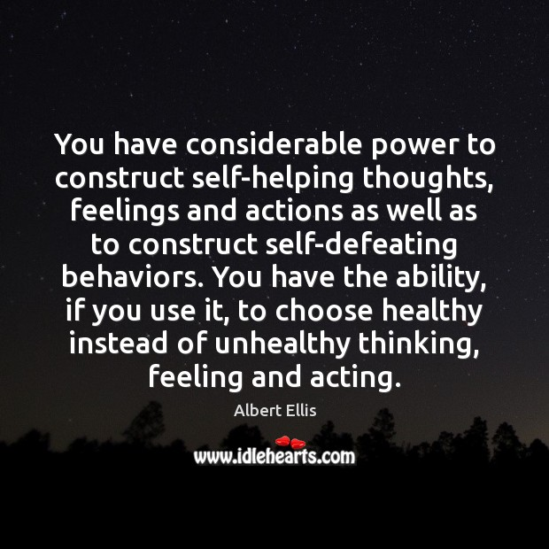 You have considerable power to construct self-helping thoughts, feelings and actions as Image