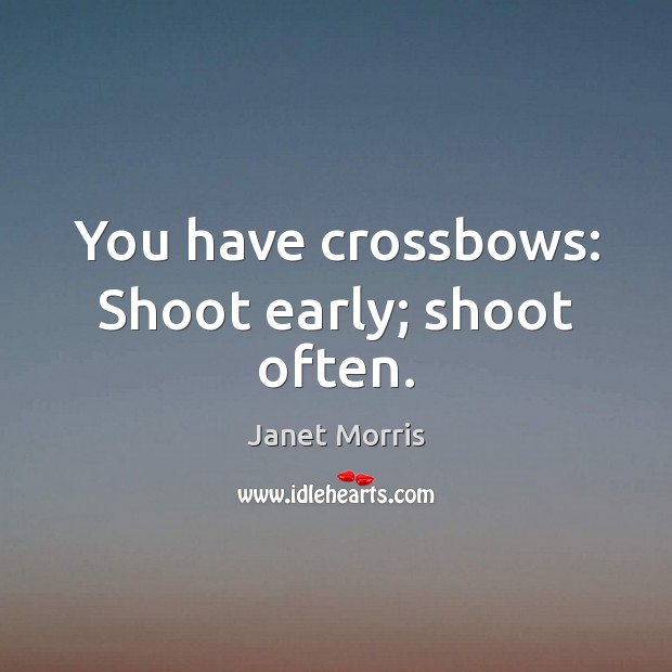 You have crossbows: Shoot early; shoot often. Image