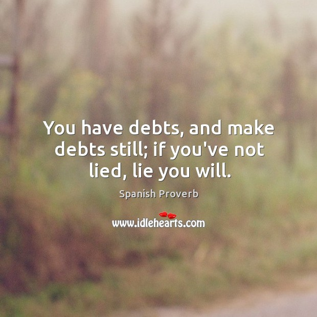Image, You have debts, and make debts still; if you've not lied, lie you will.