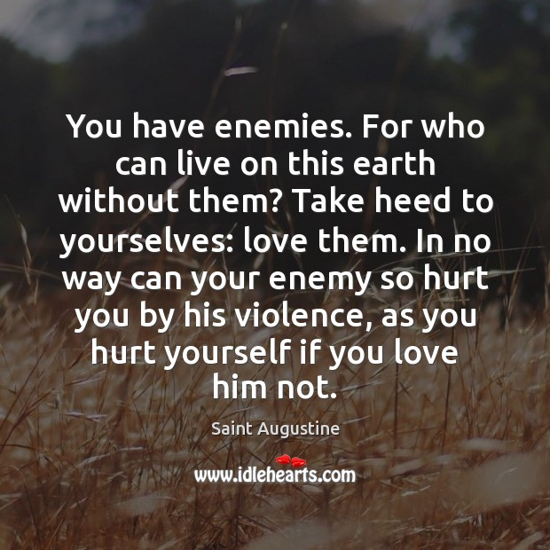 You have enemies. For who can live on this earth without them? Image