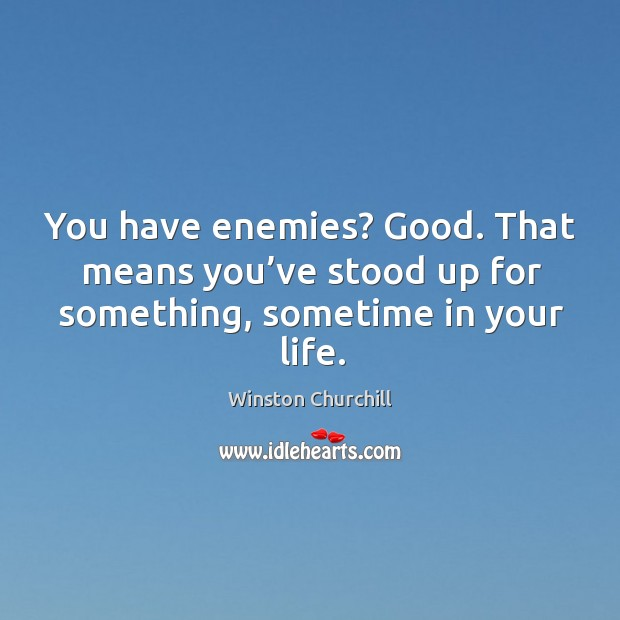 Image, You have enemies? good. That means you've stood up for something, sometime in your life.