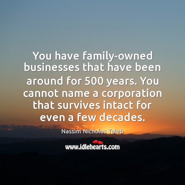 You have family-owned businesses that have been around for 500 years. You cannot Nassim Nicholas Taleb Picture Quote