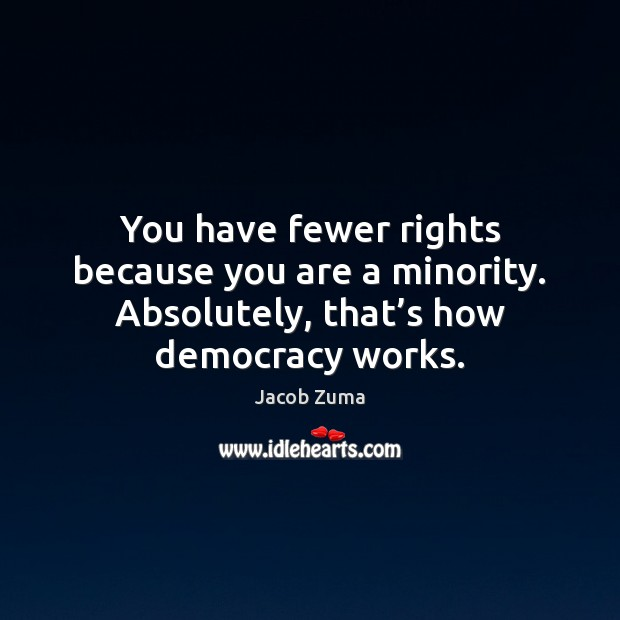 You have fewer rights because you are a minority. Absolutely, that's Jacob Zuma Picture Quote