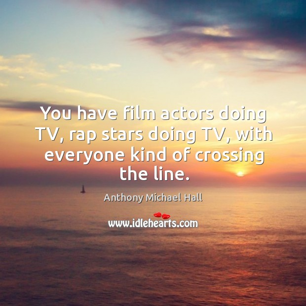 You have film actors doing tv, rap stars doing tv, with everyone kind of crossing the line. Anthony Michael Hall Picture Quote