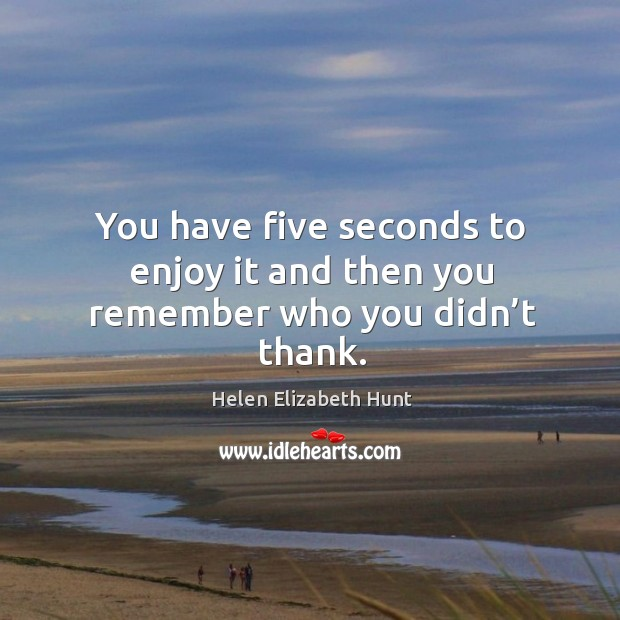 You have five seconds to enjoy it and then you remember who you didn't thank. Image