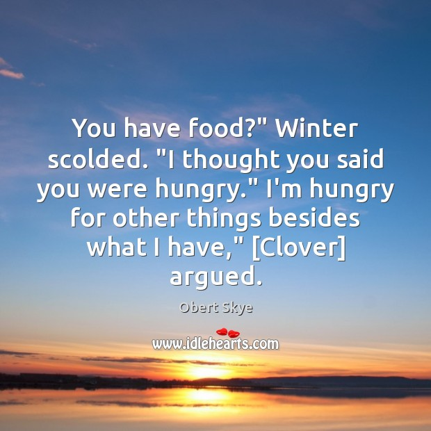 """You have food?"""" Winter scolded. """"I thought you said you were hungry."""" Obert Skye Picture Quote"""