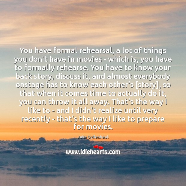 You have formal rehearsal, a lot of things you don't have in Jake Gyllenhaal Picture Quote