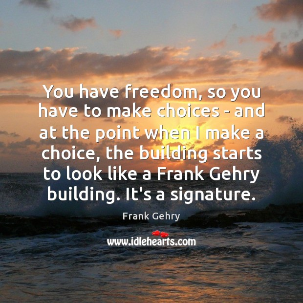 You have freedom, so you have to make choices – and at Frank Gehry Picture Quote
