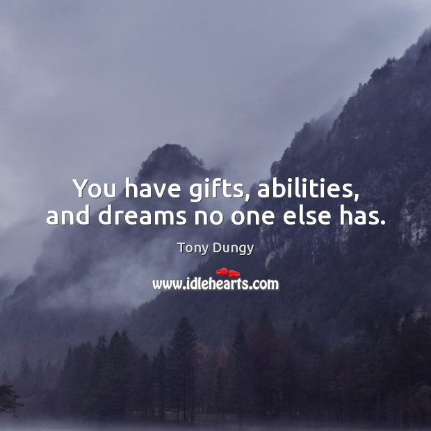 You have gifts, abilities, and dreams no one else has. Tony Dungy Picture Quote