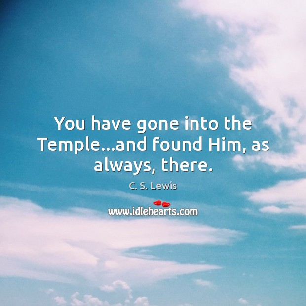 You have gone into the Temple…and found Him, as always, there. Image