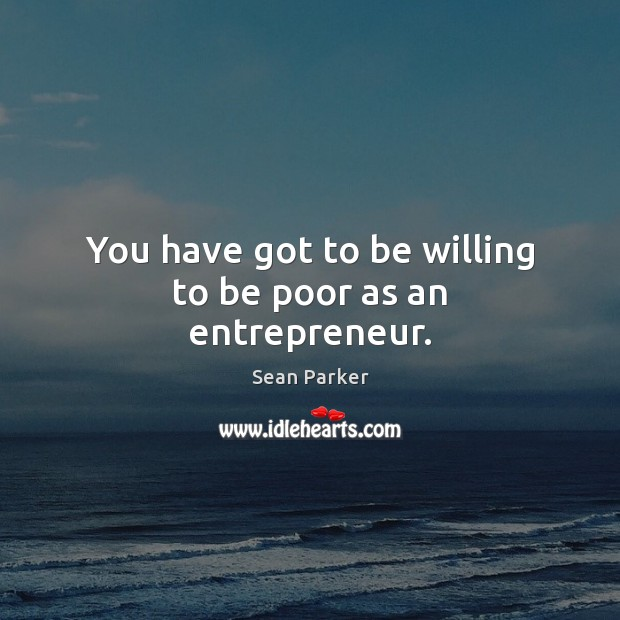 You have got to be willing to be poor as an entrepreneur. Image
