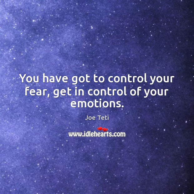 You have got to control your fear, get in control of your emotions. Image