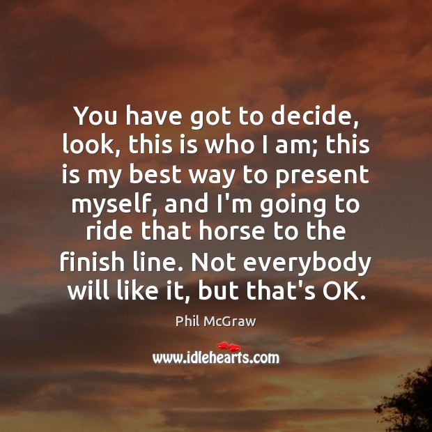You have got to decide, look, this is who I am; this Phil McGraw Picture Quote