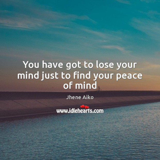 You have got to lose your mind just to find your peace of mind Jhene Aiko Picture Quote