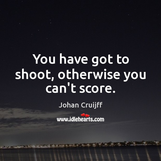 You have got to shoot, otherwise you can't score. Johan Cruijff Picture Quote