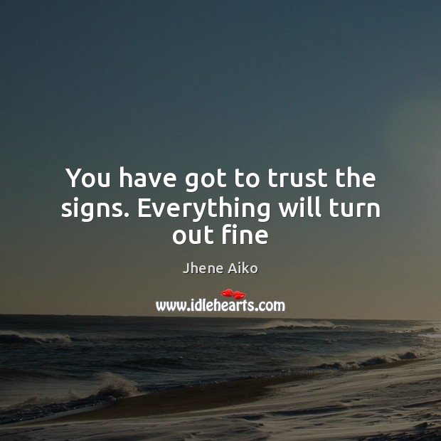 You have got to trust the signs. Everything will turn out fine Jhene Aiko Picture Quote