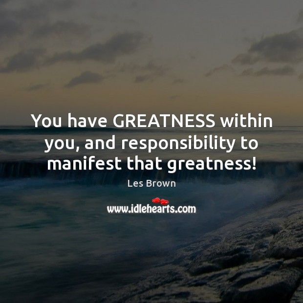 You have GREATNESS within you, and responsibility to manifest that greatness! Les Brown Picture Quote