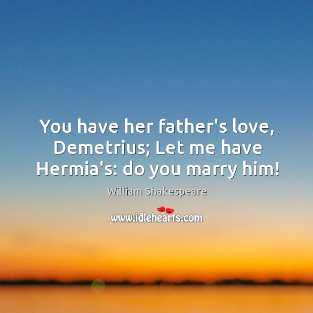 You have her father's love, Demetrius; Let me have Hermia's: do you marry him! Image