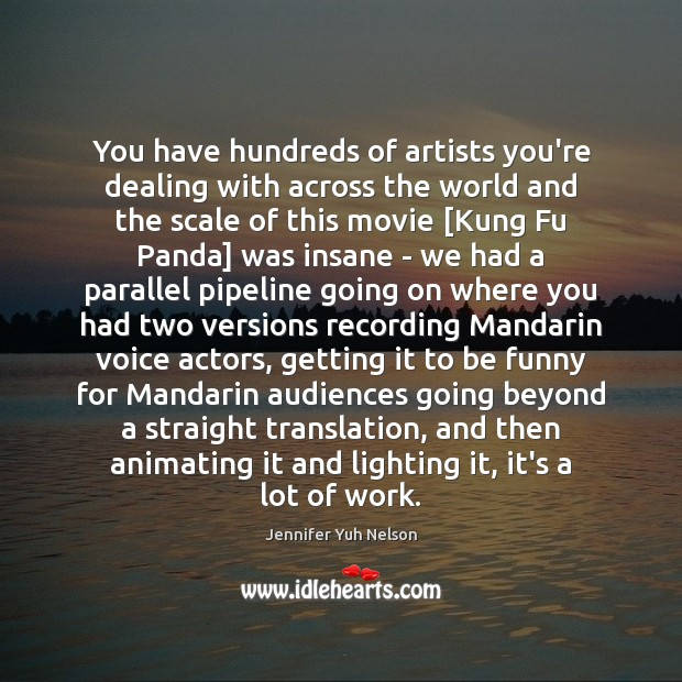 You have hundreds of artists you're dealing with across the world and Jennifer Yuh Nelson Picture Quote