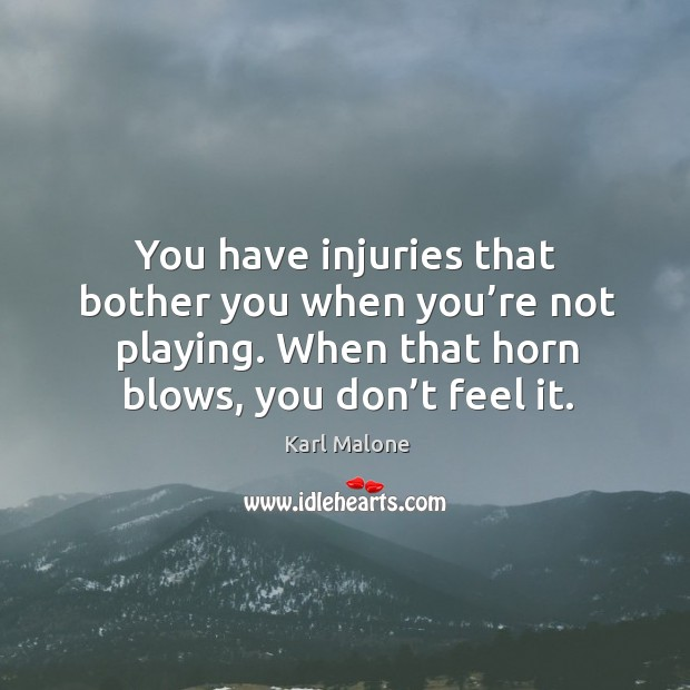 You have injuries that bother you when you're not playing. When that horn blows, you don't feel it. Image