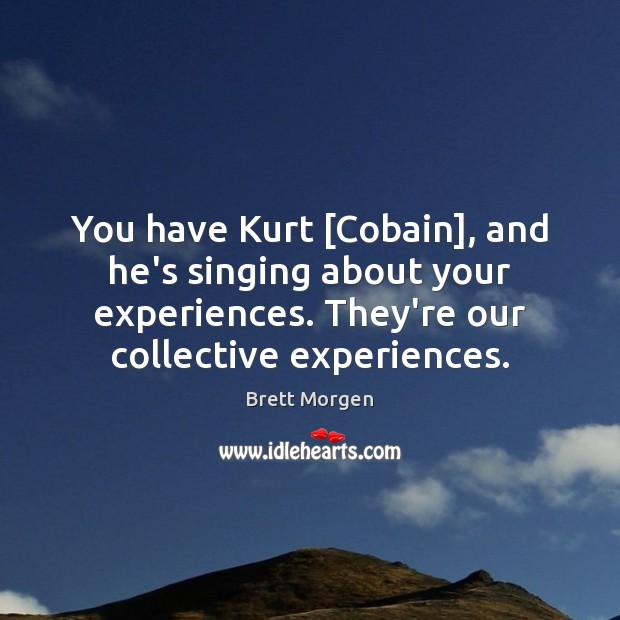 Image, You have Kurt [Cobain], and he's singing about your experiences. They're our