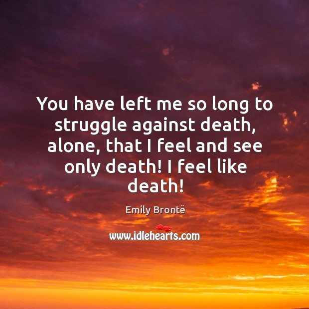 You have left me so long to struggle against death, alone, that Image