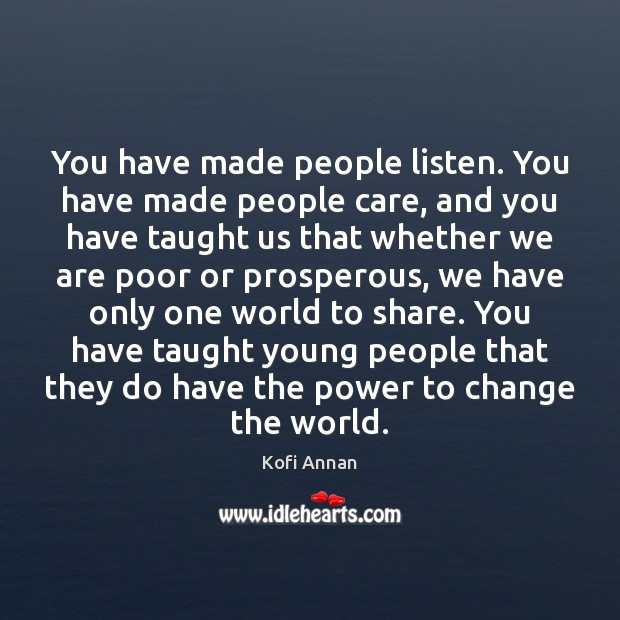You have made people listen. You have made people care, and you Kofi Annan Picture Quote