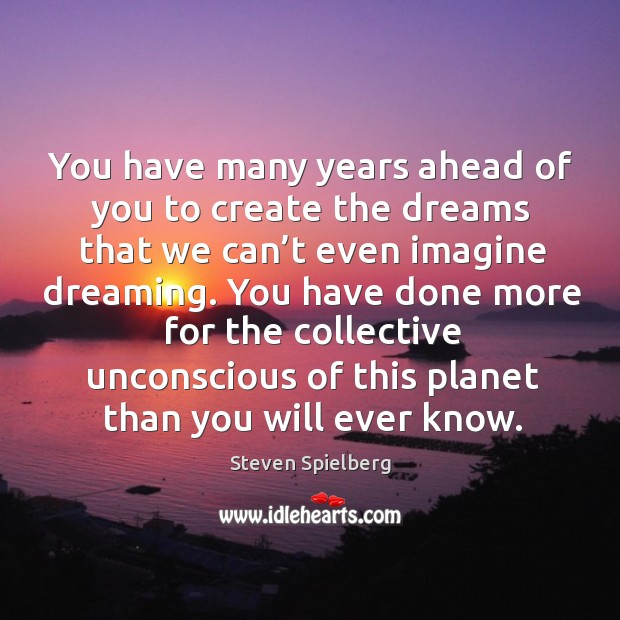 You have many years ahead of you to create the dreams that we can't even imagine dreaming. Image