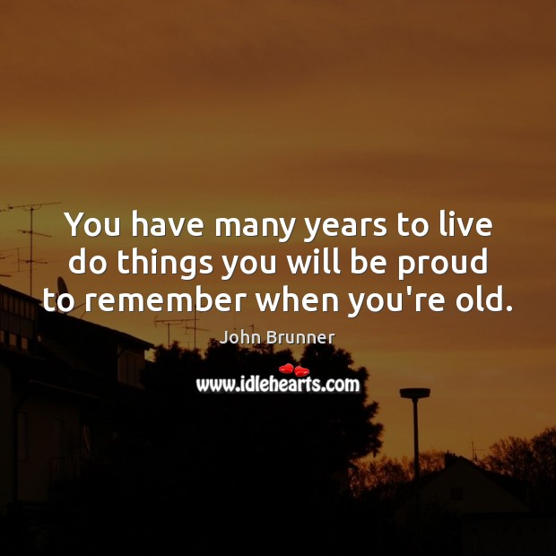 You have many years to live do things you will be proud to remember when you're old. John Brunner Picture Quote