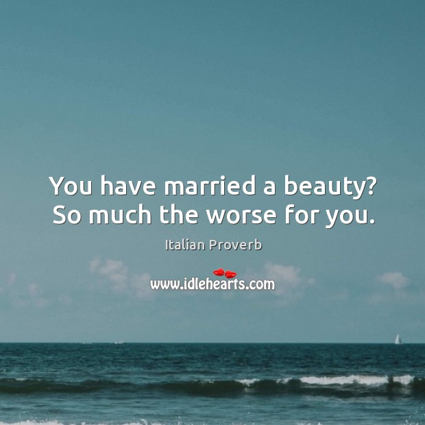 Image, You have married a beauty? so much the worse for you.
