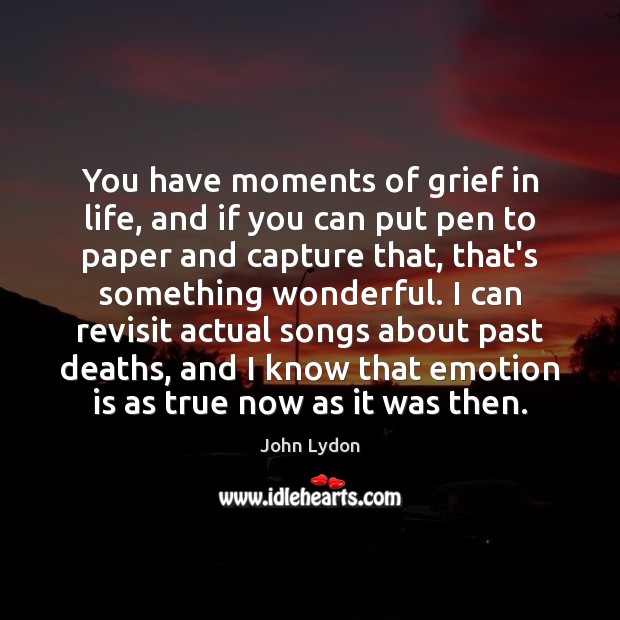 You have moments of grief in life, and if you can put John Lydon Picture Quote