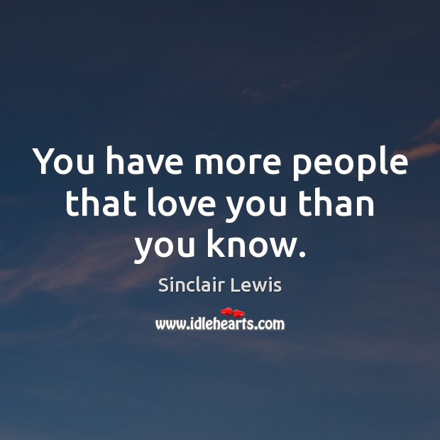 You have more people that love you than you know. Sinclair Lewis Picture Quote