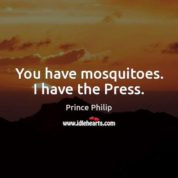 You have mosquitoes. I have the Press. Image