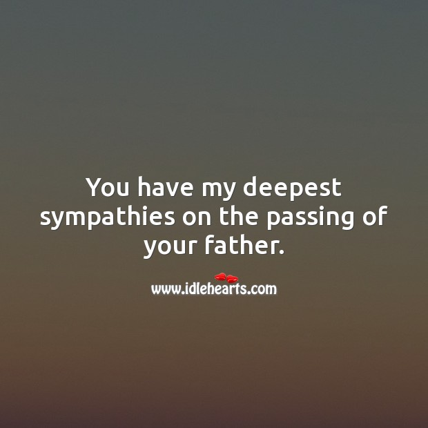 You have my deepest sympathies on the passing of your father. Sympathy Messages for Loss of Father Image