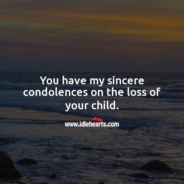 You have my sincere condolences on the loss of your child. Sympathy Messages for Loss of Child Image