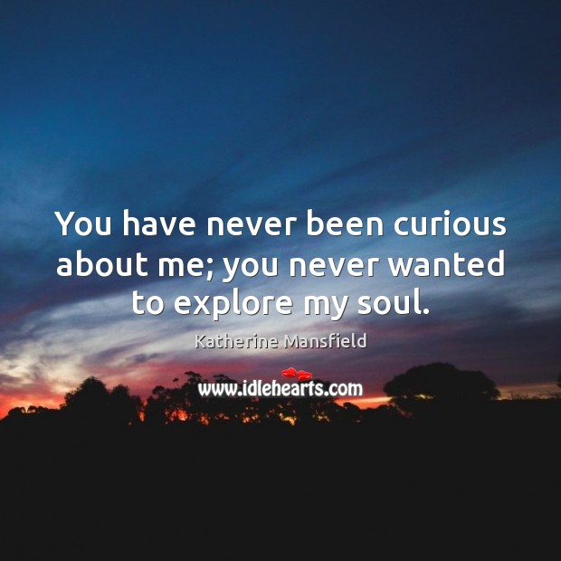 You have never been curious about me; you never wanted to explore my soul. Katherine Mansfield Picture Quote