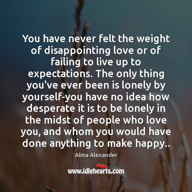Image, You have never felt the weight of disappointing love or of failing