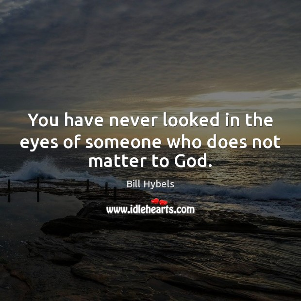 You have never looked in the eyes of someone who does not matter to God. Bill Hybels Picture Quote