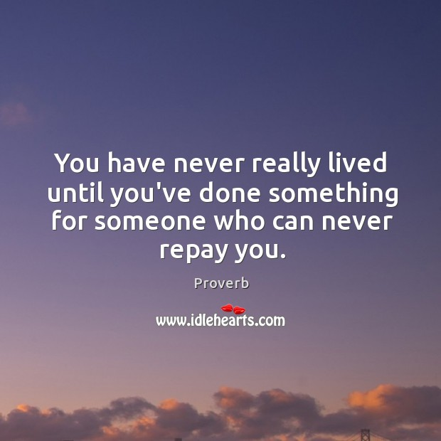 Image, You have never really lived until you've done something for someone who can never repay you.