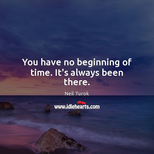 You have no beginning of time. It's always been there. Image