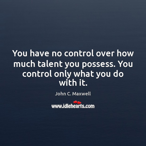 You have no control over how much talent you possess. You control John C. Maxwell Picture Quote