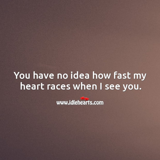 Image, You have no idea how fast my heart races when I see you.