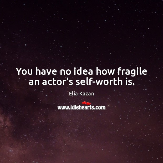 You have no idea how fragile an actor's self-worth is. Elia Kazan Picture Quote