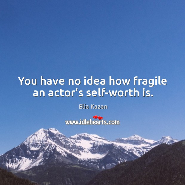 You have no idea how fragile an actor's self-worth is. Image