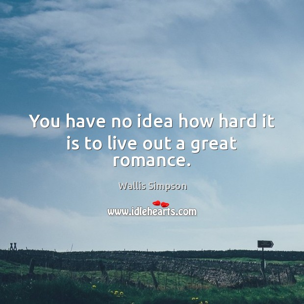 You have no idea how hard it is to live out a great romance. Wallis Simpson Picture Quote