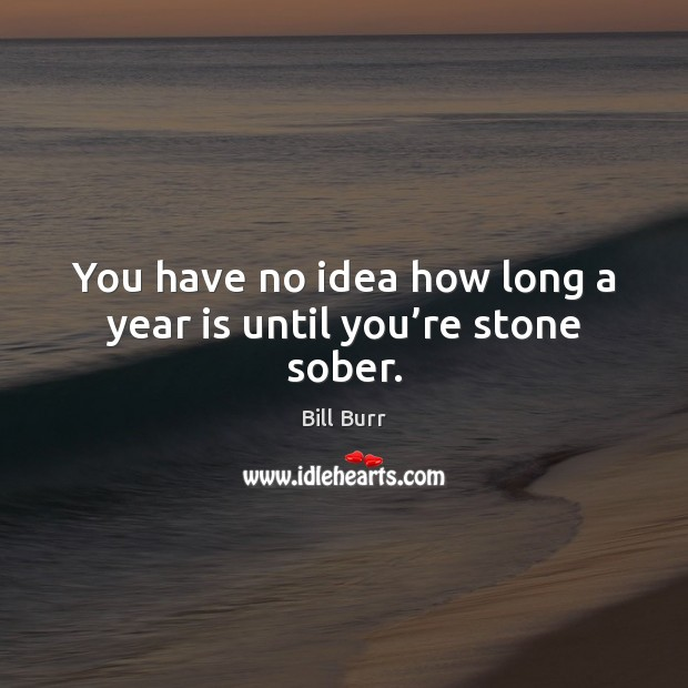 Image, You have no idea how long a year is until you're stone sober.