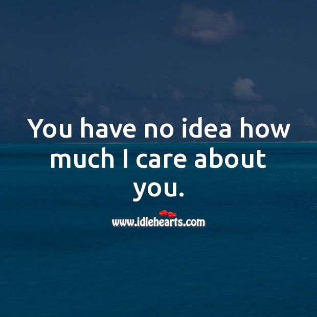 Image, You have no idea how much I care about you.