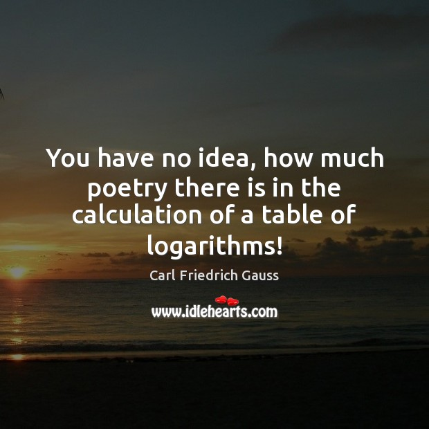Image, You have no idea, how much poetry there is in the calculation of a table of logarithms!